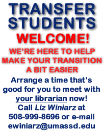 Transfer Students Welcome! We're here to help make your transition a bit easier. Arrange a time that's good for you to meet with YOUR LIBRARIAN Now! Call Liz Winiarz at 508-999-8696 or  e-mail to ewiniarz@umassd.edu